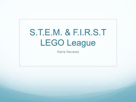 S.T.E.M. & F.I.R.S.T LEGO League Karre Nevarez. Why Me? Coached 12 F.I.R.S.T LEGO League teams over the last three years. Also coached Jr. FLL. 4 teams.