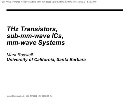 THz Transistors, sub-mm-wave ICs, mm-wave Systems 805-893-3244, 805-893-5705 fax 20th Annual Workshop on Interconnections within High.