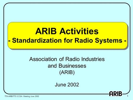 ARIB Activities - Standardization for Radio Systems - Association of Radio Industries and Businesses (ARIB) June 2002 TTA-ARIB/TTC-CCSA Meeting June 2002.