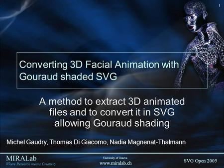 MIRALab Where Research means Creativity SVG Open 2005 University of Geneva www.miralab.ch 1 Converting 3D Facial Animation with Gouraud shaded SVG A method.