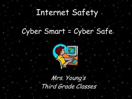 Internet Safety Cyber Smart = Cyber Safe Mrs. Young's Third Grade Classes.