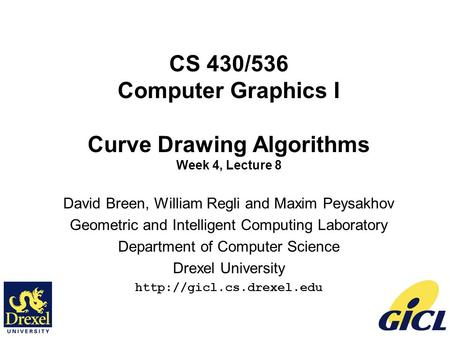 1 CS 430/536 Computer Graphics I Curve Drawing Algorithms Week 4, Lecture 8 David Breen, William Regli and Maxim Peysakhov Geometric and Intelligent Computing.