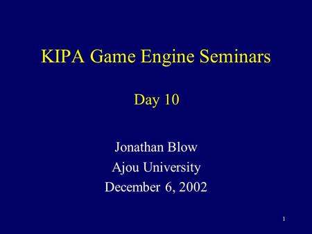 1 KIPA Game Engine Seminars Jonathan Blow Ajou University December 6, 2002 Day 10.