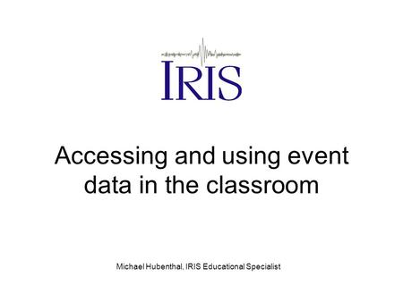 Accessing and using event data in the classroom Michael Hubenthal, IRIS Educational Specialist.