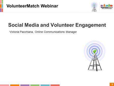 1 Social Media and Volunteer Engagement Victoria Pacchiana, Online Communications Manager VolunteerMatch Webinar.