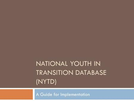 NATIONAL YOUTH IN TRANSITION DATABASE (NYTD) A Guide for Implementation.