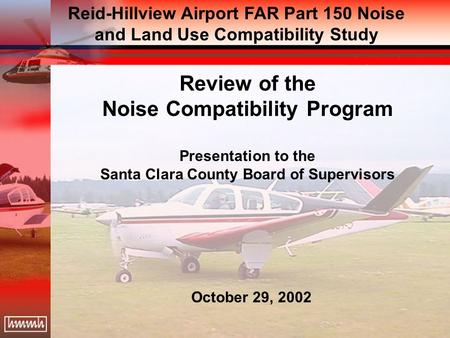 Review of the Noise Compatibility Program Presentation to the Santa Clara County Board of Supervisors October 29, 2002 Reid-Hillview Airport FAR Part 150.