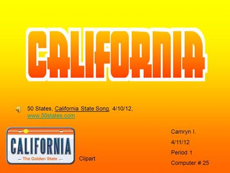 Camryn I. 4/11/12 Period 1 Computer # 25 Clipart 50 States, California State Song, 4/10/12, www.50states.com www.50states.com.