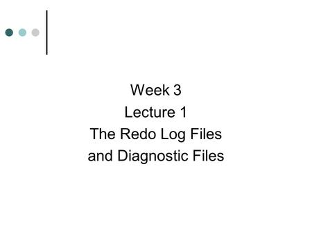 Week 3 Lecture 1 The Redo Log Files and Diagnostic Files.