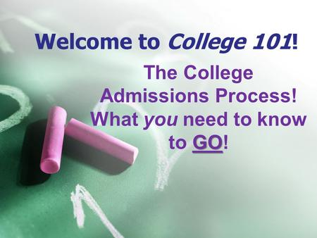 Welcome to College 101! The College Admissions Process! GO What you need to know to GO!