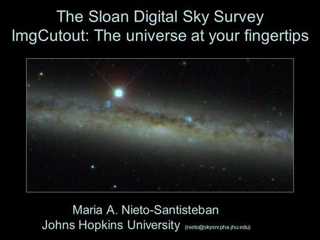 The Sloan Digital Sky Survey ImgCutout: The universe at your fingertips Maria A. Nieto-Santisteban Johns Hopkins University
