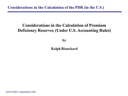 Considerations in the Calculation of the PDR (in the U.S.) 2000 CLRS - September 18th Considerations in the Calculation of Premium Deficiency Reserves.
