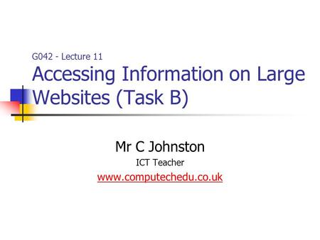 G042 - Lecture 11 Accessing Information on Large Websites (Task B) Mr C Johnston ICT Teacher www.computechedu.co.uk.