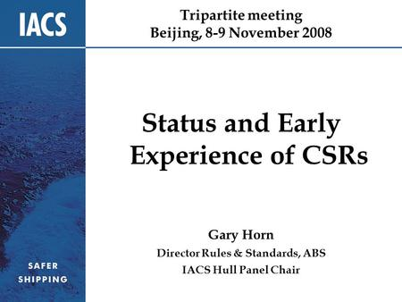 Tripartite meeting Beijing, 8-9 November 2008 Status and Early Experience of CSRs Gary Horn Director Rules & Standards, ABS IACS Hull Panel Chair.