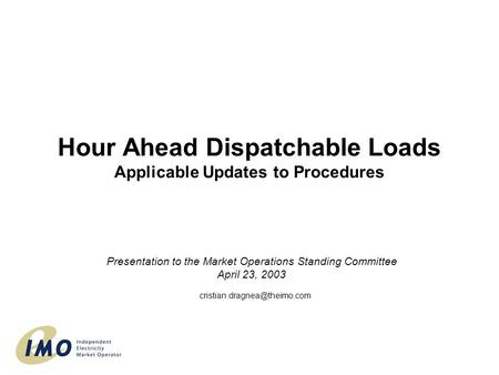 Hour Ahead Dispatchable Loads Applicable Updates to Procedures Presentation to the Market Operations Standing Committee April 23, 2003