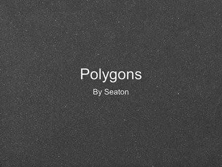Polygons By Seaton. Definition A polygon is a shape with at least 3 sides. Poly means many and gon means angles in the Greek language. A polygon is a.