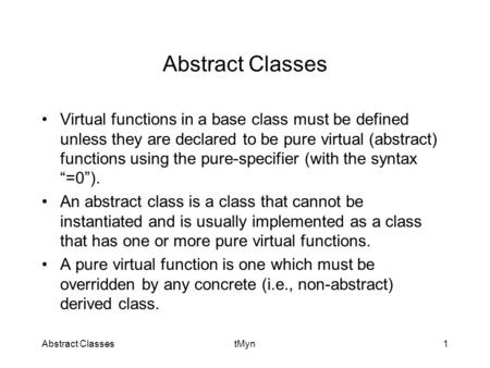 Abstract ClassestMyn1 Abstract Classes Virtual functions in a base class must be defined unless they are declared to be pure virtual (abstract) functions.