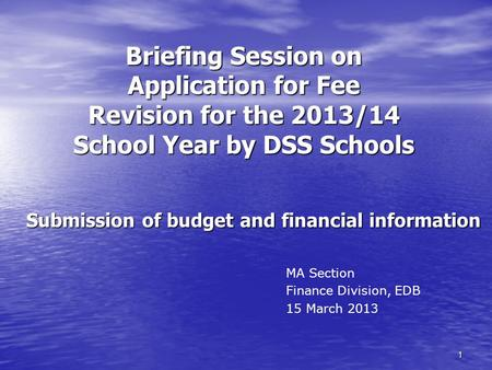1 Briefing Session on Application for Fee Revision for the 2013/14 School Year by DSS Schools Submission of budget and financial information MA Section.