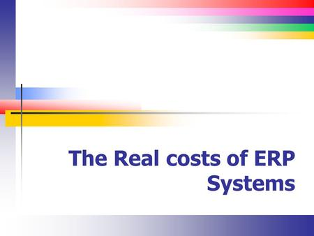 The Real costs of ERP Systems. Slide 2 Selection Criteria Aberdeen survey of 1,680 companies Functionality (74%) Total costs of ownership (52%) Ease of.