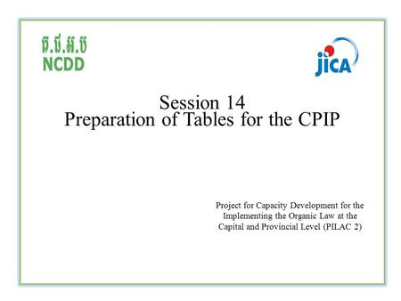 Session 14 Preparation of Tables for the CPIP Project for Capacity Development for the Implementing the Organic Law at the Capital and Provincial Level.