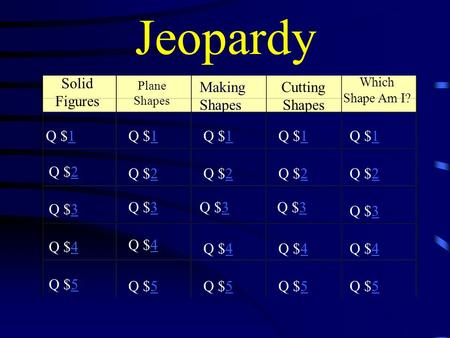 Jeopardy Solid Figures Plane Shapes Cutting Shapes Which Shape Am I? Q $11 Q $22 Q $33 Q $44 Q $55 Q $11Q $11Q $11Q $11 Q $22Q $22Q $22Q $22 Q $33Q $33Q.