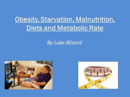 Obesity, Starvation, Malnutrition, Diets and Metabolic Rate By Luke Blizard.