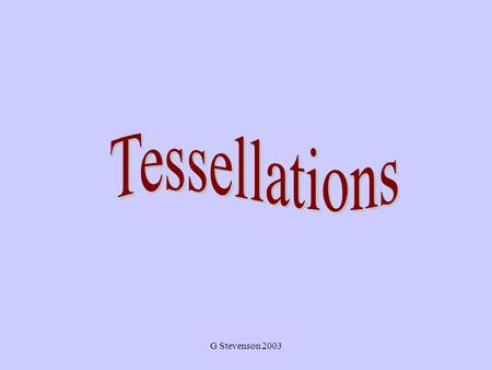 G Stevenson 2003. What Are Tessellations? Basically, a tessellation is a way to tile a floor (that goes on forever) with shapes so that there is no overlapping.