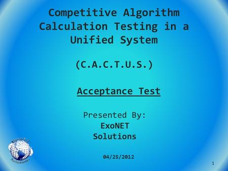 Competitive Algorithm Calculation Testing in a Unified System (C.A.C.T.U.S.) Acceptance Test 04/25/2012 Presented By: ExoNET Solutions 1.