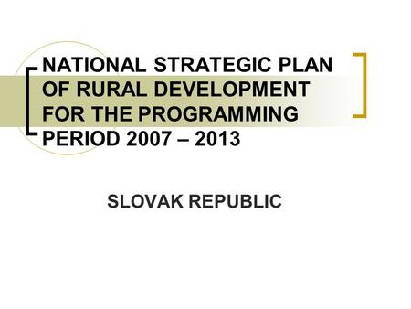 NATIONAL STRATEGIC PLAN OF RURAL DEVELOPMENT FOR THE PROGRAMMING PERIOD 2007 – 2013 SLOVAK REPUBLIC.