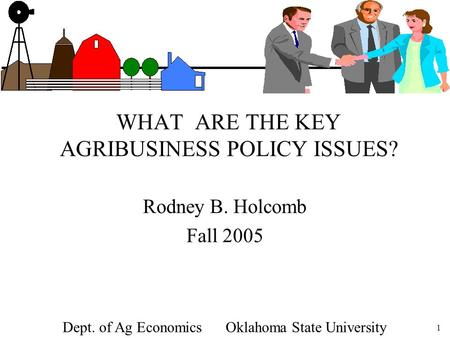 1 WHAT ARE THE KEY AGRIBUSINESS POLICY ISSUES? Rodney B. Holcomb Fall 2005 Dept. of Ag Economics Oklahoma State University.