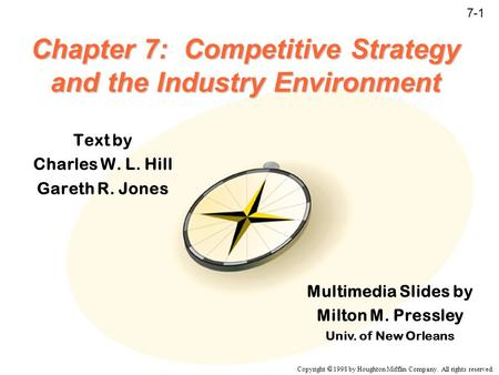 Copyright  1998 by Houghton Mifflin Company. All rights reserved. 7-1 Chapter 7: Competitive Strategy and the Industry Environment Text by Charles W.