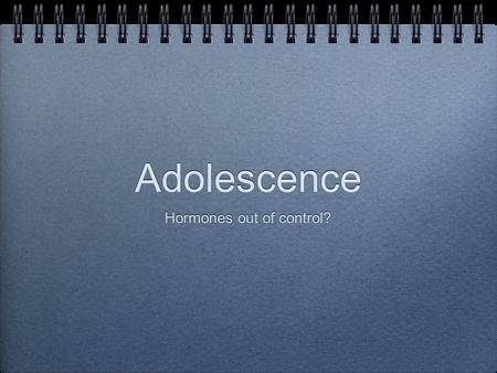 Adolescence Hormones out of control?. living on the edge.