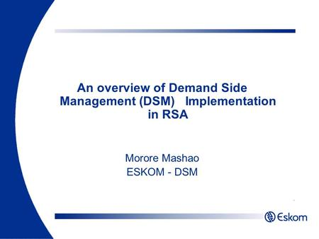 An overview of Demand Side Management (DSM) Implementation in RSA Morore Mashao ESKOM - DSM.