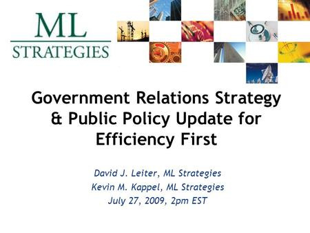 Government Relations Strategy & Public Policy Update for Efficiency First David J. Leiter, ML Strategies Kevin M. Kappel, ML Strategies July 27, 2009,