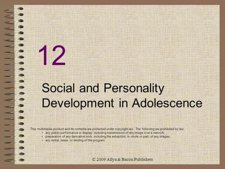 © 2009 Allyn & Bacon Publishers 12 Social and Personality Development in Adolescence This multimedia product and its contents are protected under copyright.