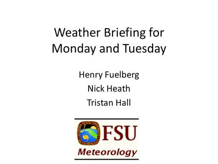 Weather Briefing for Monday and Tuesday Henry Fuelberg Nick Heath Tristan Hall.