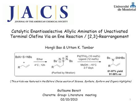 Catalytic Enantioselective Allylic Amination of Unactivated Terminal Olefins Via an Ene Reaction / [2,3]-Rearrangement Hongli Bao & Uttam K. Tambar Guillaume.