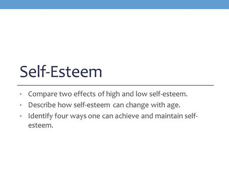 Self-Esteem Compare two effects of high and low self-esteem. Describe how self-esteem can change with age. Identify four ways one can achieve and maintain.