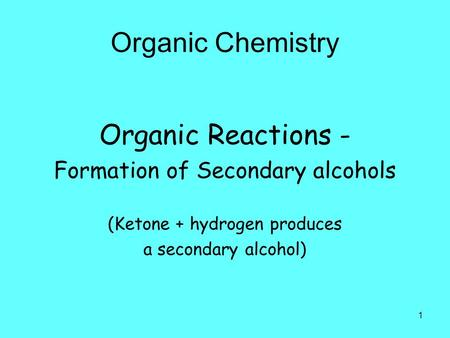 1 Organic Chemistry Organic Reactions - Formation of Secondary alcohols (Ketone + hydrogen produces a secondary alcohol)