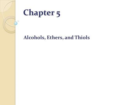 Chapter 5 Alcohols, Ethers, and Thiols. Alcohols Alcohol:OH(hydroxyl) group Alcohol: A compound that contains an -OH (hydroxyl) group bonded to a tetrahedral.