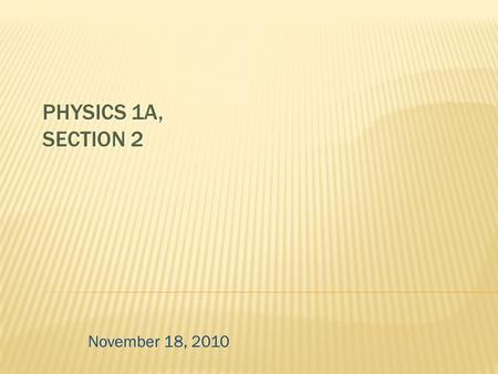 PHYSICS 1A, SECTION 2 November 18, 2010.  covers especially:  Frautschi chapters 11-14  lectures/sections through Monday (Nov. 15)  homework #6-7.