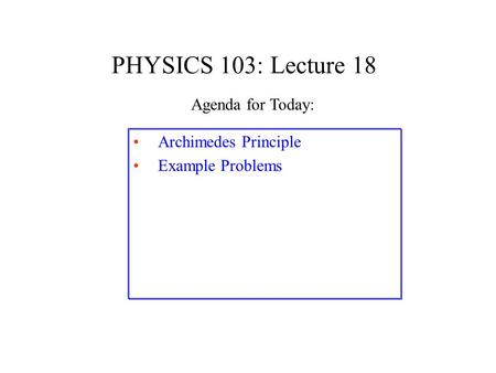 PHYSICS 103: Lecture 18 Archimedes Principle Example Problems Agenda for Today:
