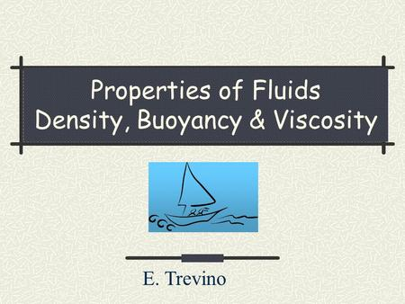 Properties of Fluids Density, Buoyancy & Viscosity E. Trevino.