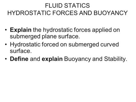 FLUID STATICS HYDROSTATIC FORCES AND BUOYANCY Explain the hydrostatic forces applied on submerged plane surface. Hydrostatic forced on submerged curved.