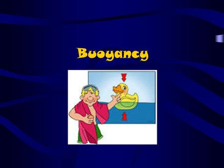 Buoyancy. What is Buoyancy? What happens when you jump into a pool of water (aside from getting wet..)? The water pushes aside (displaces) and makes room.
