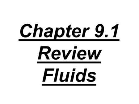 Chapter 9.1 Review Fluids. 1. What are the properties of a fluid? What states of matter are fluids?