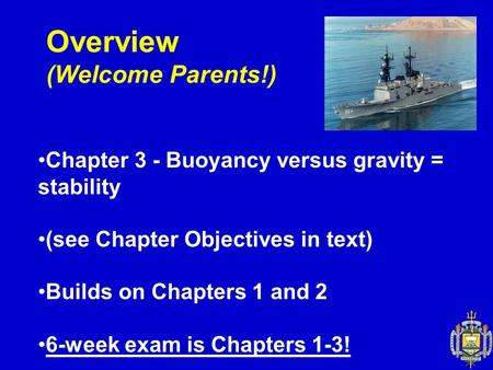 Overview (Welcome Parents!) Chapter 3 - Buoyancy versus gravity = stability (see Chapter Objectives in text) Builds on Chapters 1 and 2 6-week exam is.