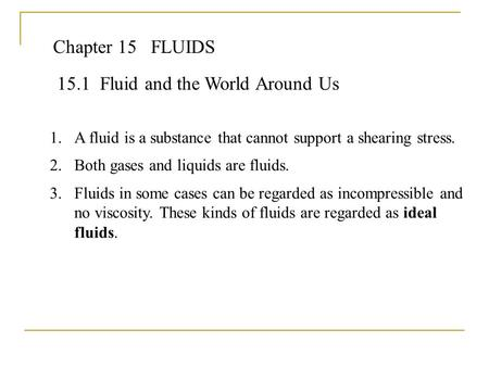 Chapter 15FLUIDS 15.1 Fluid and the World Around Us 1.A fluid is a substance that cannot support a shearing stress. 2.Both gases and liquids are fluids.