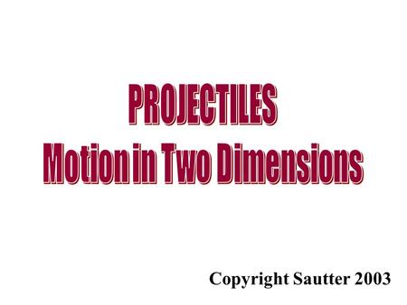 Copyright Sautter 2003. Motion in Two Dimension - Projectiles Projectile motion involves object that move up or down and right or left simultaneously.
