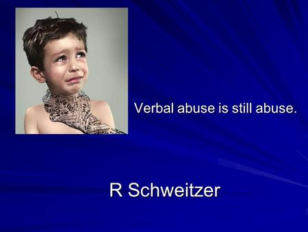 R Schweitzer R Schweitzer Verbal abuse is still abuse.